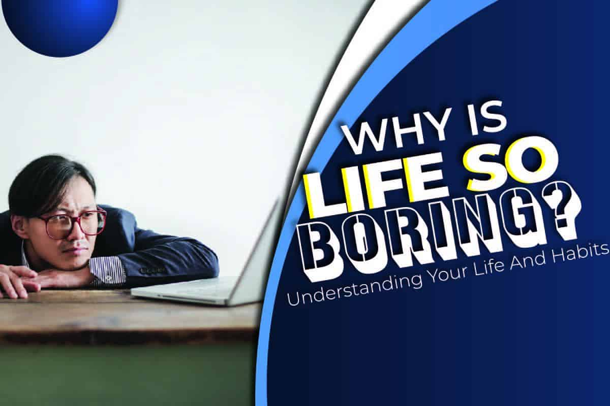 Why Is Life So Boring? Understanding Your Life And Habits